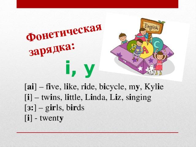 Фонетическая зарядка: i, y [ ai ] – f i ve, l i ke, r i de, b i cycle, m y , Kyl i e [ i ] – tw i ns, l i ttle, L i nda, L i z, s i nging [ з: ] – g ir ls, b ir ds [ i ] - twent y
