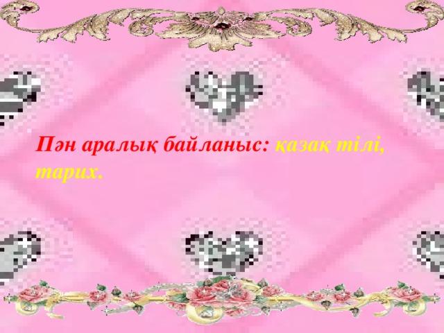 Пән аралық байланыс: қазақ тілі, тарих.