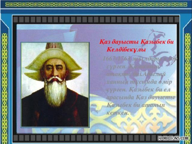 Қаз дауысты Қазыбек би Келдібекұлы  1667-1763 жылдары өмір сүрген. Қазақтың атақты биі.Абылай ханның тұсында өмір сүрген. Қазыбек би ел арасында Қаз дауысты Қазыбек би атанып кеткен.