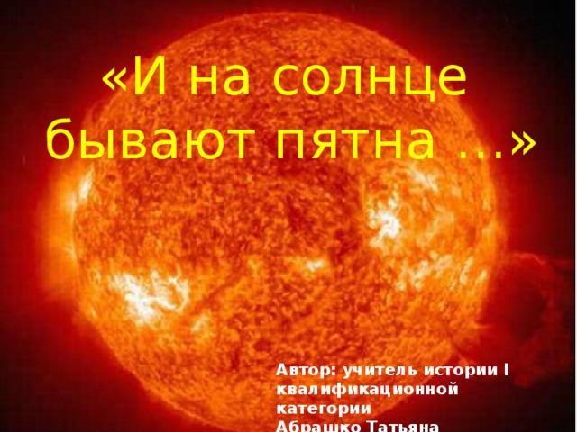 «И на солнце бывают пятна …» Автор: учитель истории I квалификационной категории Абрашко Татьяна Владимировна