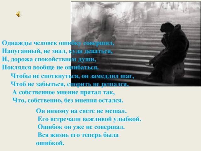 Однажды человек ошибку совершил, Напуганный, не знал, куда деваться, И, дорожа спокойствием души, Поклялся вообще не ошибаться. Чтобы не споткнуться, он замедлил шаг, Чтоб не забыться, спорить не решался,  А собственное мнение прятал так,  Что, собственно, без мнения остался. Он никому на свете не мешал.  Его встречали вежливой улыбкой.  Ошибок он уже не совершал.  Вся жизнь его теперь была ошибкой.