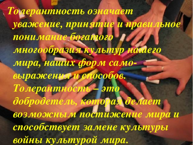 Толерантность означает уважение, принятие и правильное понимание богатого многообразия культур нашего мира, наших форм само-выражения и способов. Толерантность – это добродетель, которая делает возможным постижение мира и способствует замене культуры войны культурой мира.