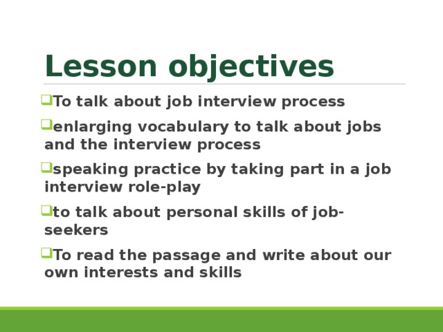 Lesson objectives To talk about job interview process enlarging vocabulary to talk about jobs and the interview process speaking practice by taking part in a job interview role-play to talk about personal skills of job-seekers To read the passage and write about our own interests and skills