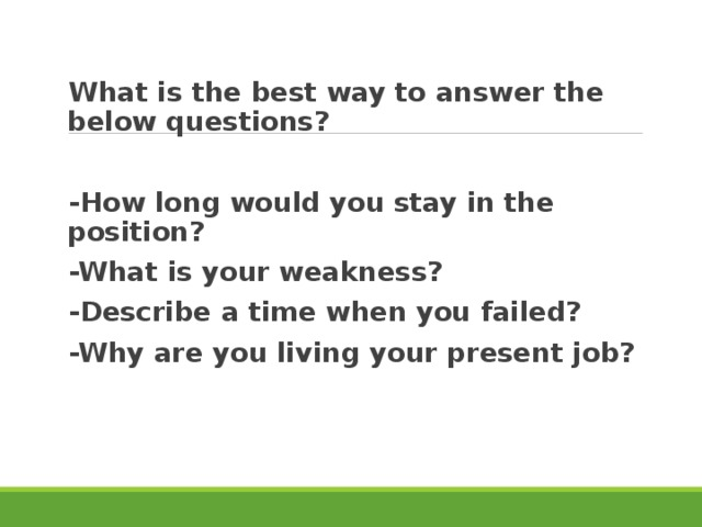 What is the best way to answer the below questions?  -How long would you stay in the position? -What is your weakness? -Describe a time when you failed? -Why are you living your present job?