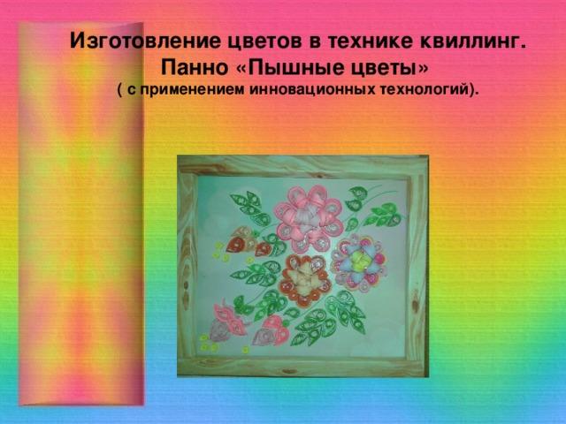 Изготовление цветов в технике квиллинг. Панно «Пышные цветы»  (  с применением инновационных технологий).