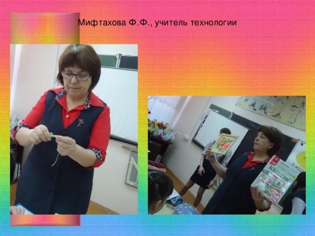 Мифтахова Ф.Ф., учитель технологии