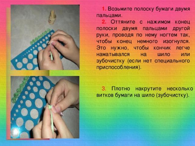 1.  Возьмите полоску бумаги двумя пальцами. 2. Оттяните с нажимом конец полоски двумя пальцами другой руки, проводя по нему ногтем так, чтобы конец немного изогнулся. Это нужно, чтобы кончик легче наматывался на шило или зубочистку (если нет специального приспособления). 3. Плотно накрутите несколько витков бумаги на шило (зубочистку).