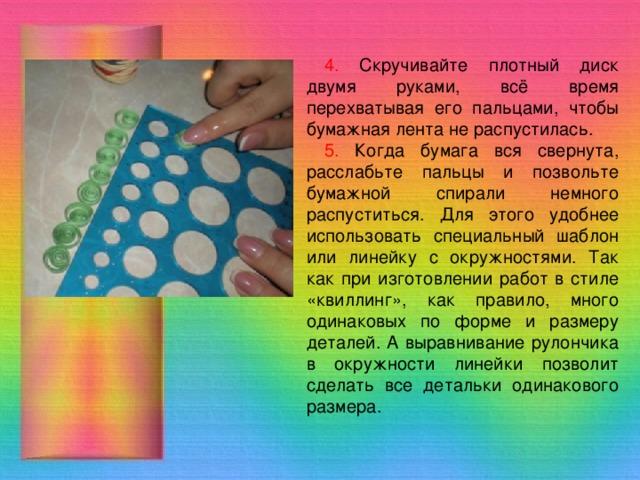 4. Скручивайте плотный диск двумя руками, всё время перехватывая его пальцами, чтобы бумажная лента не распустилась. 5. Когда бумага вся свернута, расслабьте пальцы и позвольте бумажной спирали немного распуститься. Для этого удобнее использовать специальный шаблон или линейку с окружностями. Так как при изготовлении работ в стиле «квиллинг», как правило, много одинаковых по форме и размеру деталей. А выравнивание рулончика в окружности линейки позволит сделать все детальки одинакового размера.