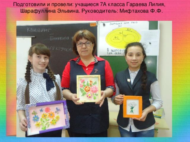 Подготовили и провели: учащиеся 7А класса Гараева Лилия, Шарафуллина Эльвина. Руководитель: Мифтахова Ф.Ф.