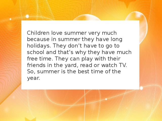 Children love summer very much because in summer they have long holidays. They don ' t have to go to school and that ' s why they have much free time. They can play with their friends in the yard, read or watch TV. So, summer is the best time of the year.