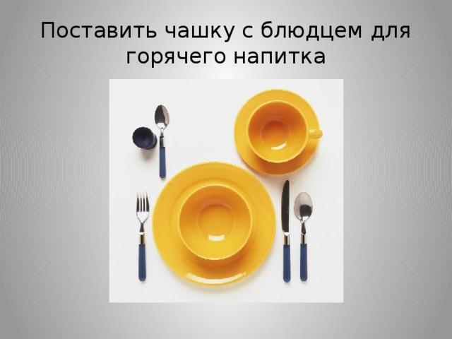 Поставить чашку с блюдцем для горячего напитка