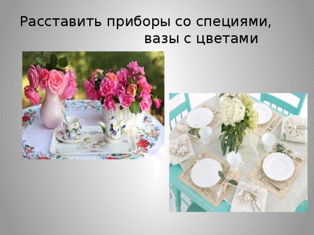 Расставить приборы со специями, вазы с цветами