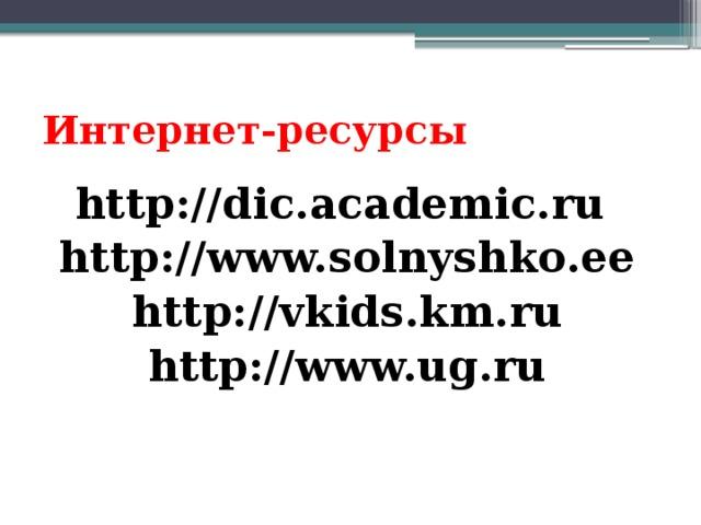 Интернет-ресурсы http://dic.academic.ru  http://www.solnyshko.ee http://vkids.km.ru http://www.ug.ru