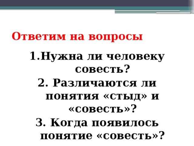 Ответим на вопросы 1.Нужна ли человеку совесть? 2. Различаются ли понятия «стыд» и «совесть»? 3. Когда появилось понятие «совесть»?