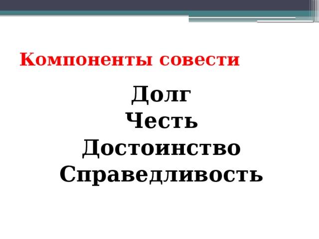 Компоненты совести Долг Честь Достоинство Справедливость