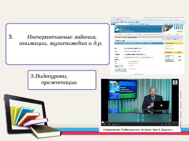 3. Интерактивные задания, анимации, мультимедиа и д.р.  3.Видеоуроки, презентации