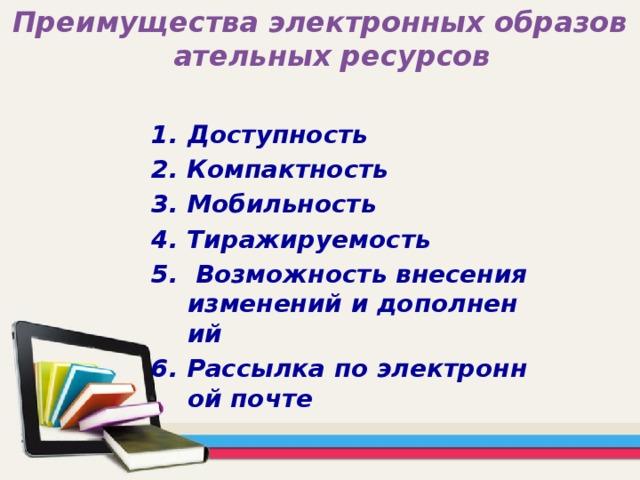 Преимущества электронных образовательных ресурсов Доступность 2. Компактность 3. Мобильность 4. Тиражируемость 5. Возможность внесения изменений и дополнений 6. Рассылка по электронной почте