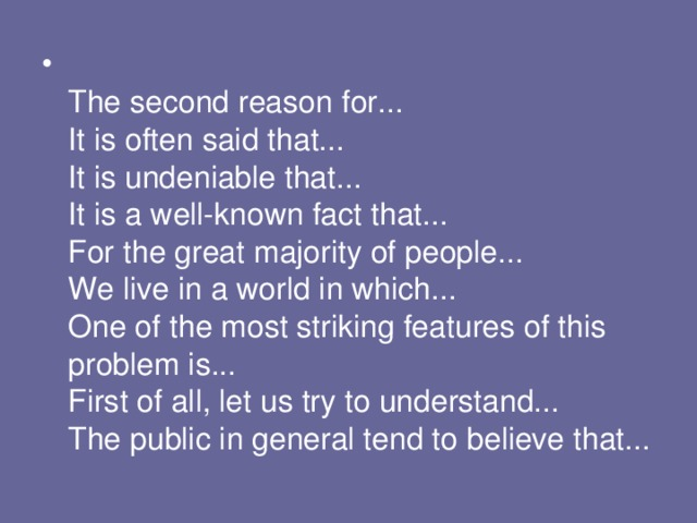The second reason for...  It is often said that...  It is undeniable that...  It is a well-known fact that...  For the great majority of people...  We live in a world in which...  One of the most striking features of this problem is...  First of all, let us try to understand...  The public in general tend to believe that...