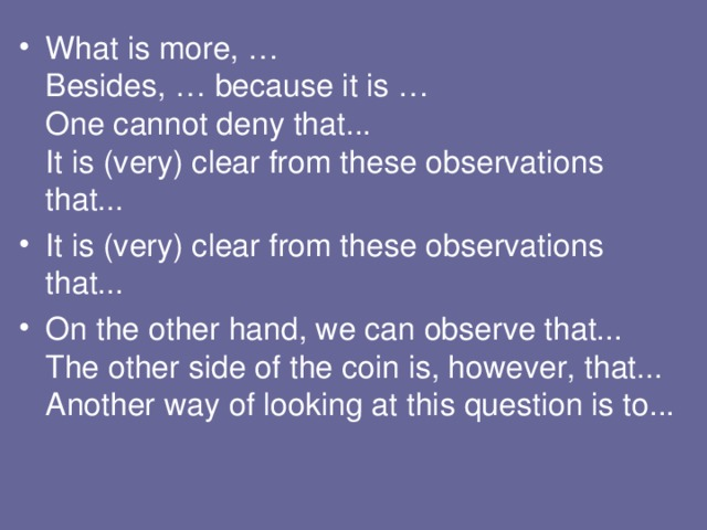 What is more, …  Besides, … because it is …  One cannot deny that...  It is (very) clear from these observations that... I t is (very) clear from these observations that... On the other hand, we can observe that...  The other side of the coin is, however, that...  Another way of looking at this question is to...