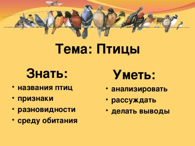 Тема: Птицы  Знать: названия птиц признаки разновидности среду обитания    Уметь: анализировать рассуждать делать выводы