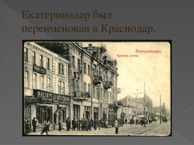Екатеринодар был переименован в Краснодар.