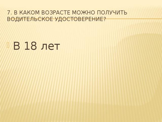 7. В каком возрасте можно получить водительское удостоверение?
