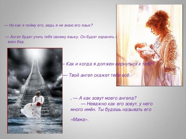 — Но как я пойму его, ведь я не знаю его язык?  — Ангел будет учить тебя своему языку. Он будет охранять тебя от всех бед.   — Как и когда я должен вернуться к тебе?  — Твой ангел скажет тебе всё.  . — А как зовут моего ангела? — Неважно как его зовут, у него много имён. Ты будешь называть его «Мама».