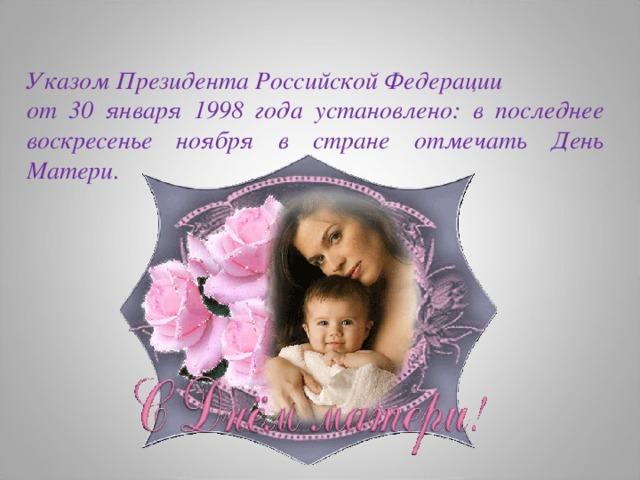 Указом Президента Российской Федерации от 30 января 1998 года установлено: в последнее воскресенье ноября в стране отмечать День Матери.