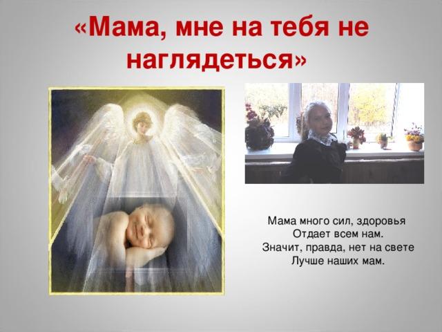 «Мама, мне на тебя не наглядеться» Мама много сил, здоровья Отдает всем нам. Значит, правда, нет насвете Лучше наших мам.
