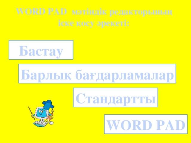 WORD PAD мәтіндік редакторының  іске қосу әрекеті: Бастау Барлық бағдарламалар Стандартты WORD PAD
