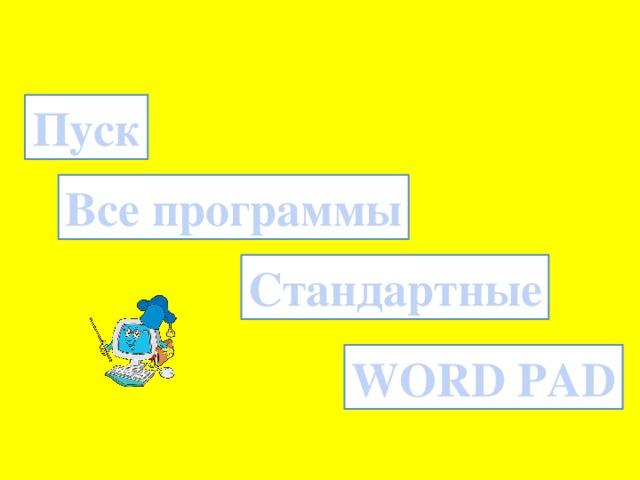 Пуск Все программы Стандартные WORD PAD