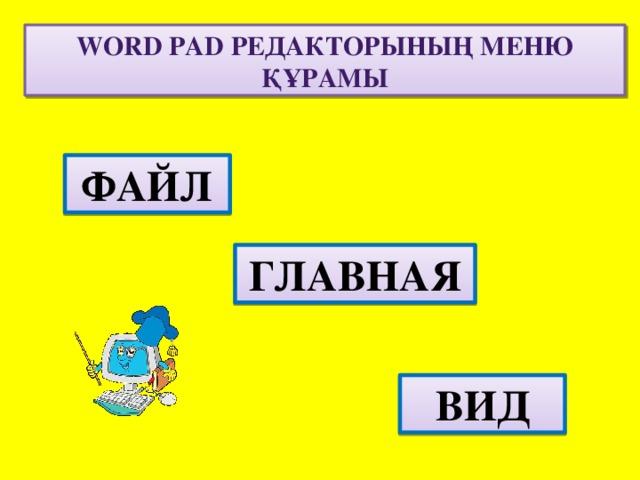 Word pad РЕДАКТОРЫНЫҢ МЕНЮ ҚҰРАМЫ ФАЙЛ ГЛАВНАЯ ВИД
