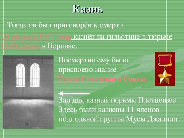 Казнь  Тогда он был приговорён к смерти. 25 августа 1944 года казнён на гильотине в тюрьме Плётцензее в Берлине . Посмертно ему было присвоено звание Героя Советского Союза. Зал для казней тюрьмы Плетцензее Здесь были казнены 11 членов подпольной группы Мусы Джалиля