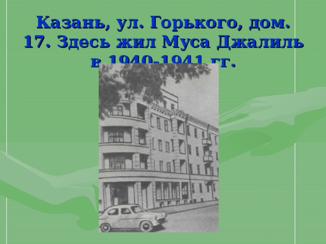 Казань, ул. Горького, дом. 17. Здесь жил Муса Джалиль в 1940-1941 гг.