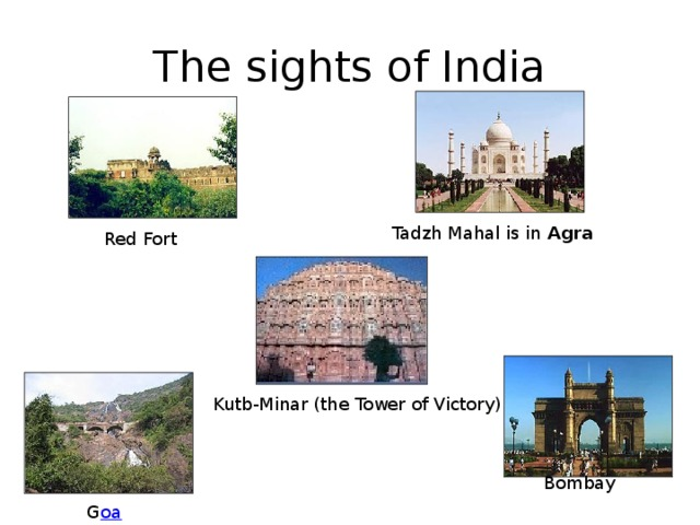 The sights of India Tadzh Mahal is in Agra   Red Fort Kutb-Minar (the Tower of Victory)  Bombay G оа
