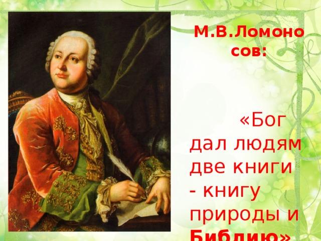 М.В.Ломоносов:  «Бог дал людям две книги - книгу природы и Библию»