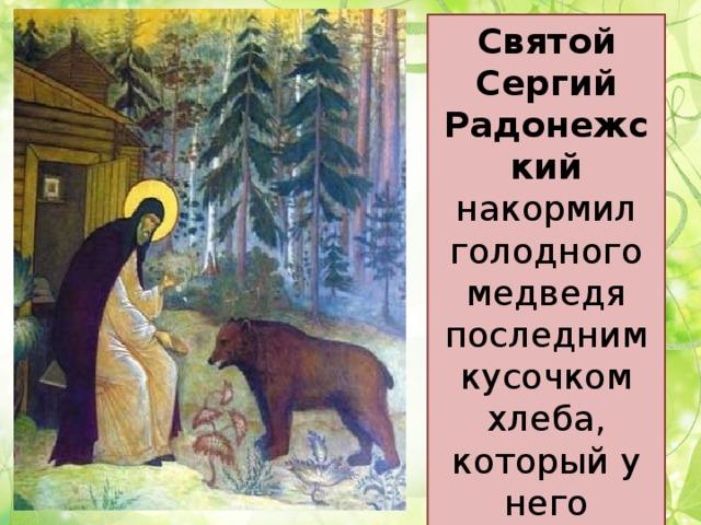 Святой Сергий Радонежский накормил голодного медведя последним кусочком хлеба, который у него оставался.