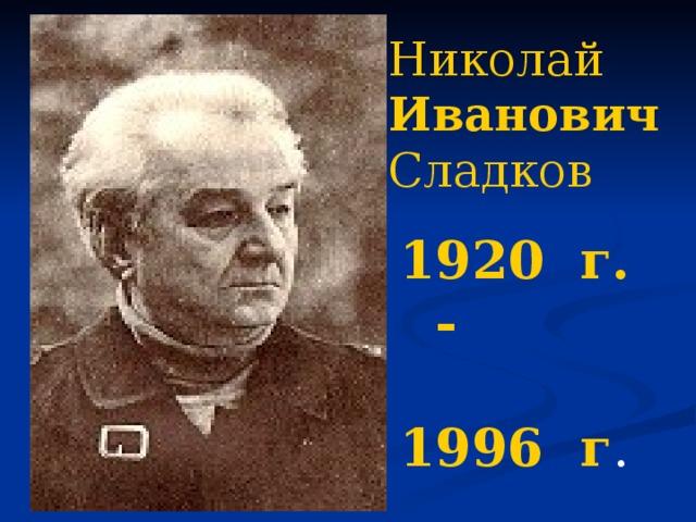 Николай Иванович Сладков 1920 г. -  1996 г .