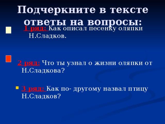 Подчеркните в тексте ответы на вопросы: 1 ряд: Как описал песенку оляпки Н.Сладков.  2 ряд:  Что ты узнал о жизни оляпки от Н.Сладкова?