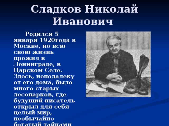 Сладков Николай Иванович  Родился 5 января 1920года в Москве, но всю свою жизнь прожил в Ленинграде, в Царском Селе. Здесь, неподалеку от его дома, было много старых лесопарков, где будущий писатель открыл для себя целый мир, необычайно богатый тайнами природы.
