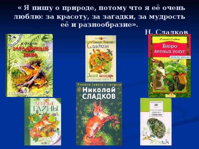 « Я пишу о природе, потому что я её очень люблю: за красоту, за загадки, за мудрость её и разнообразие».  Н. Сладков