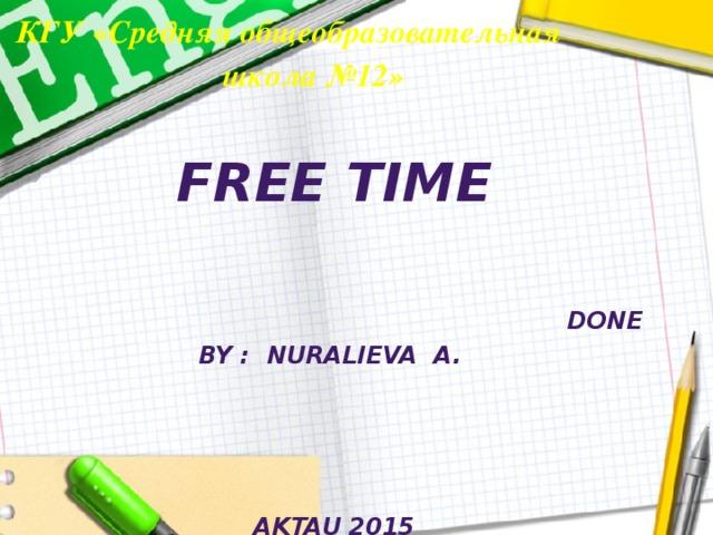 КГУ «Средняя общеобразовательная школа №12»    Free time   Done by : Nuralieva A.      Aktau 2015