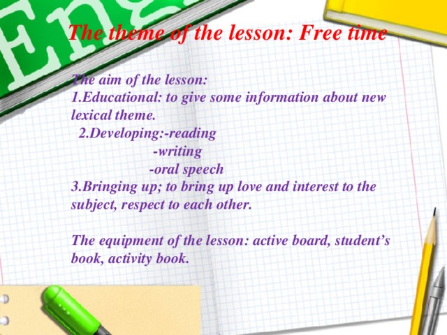 The theme of the lesson: Free time     The aim of the lesson: 1.Educational: to give some information about new lexical theme.  2.Developing:-reading  -writing  -oral speech 3.Bringing up; to bring up love and interest to the subject, respect to each other.  The equipment of the lesson: active board, student's book, activity book.