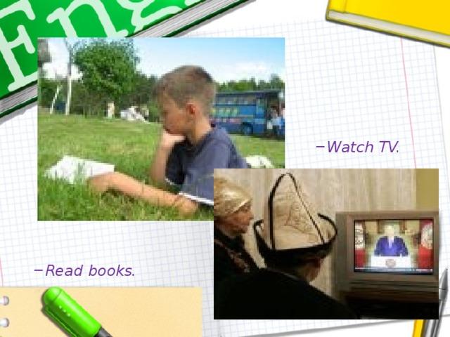 Watch TV. Watch TV. Read books. Read books.