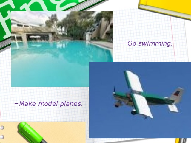 Go swimming. Go swimming. Make model planes. Make model planes.