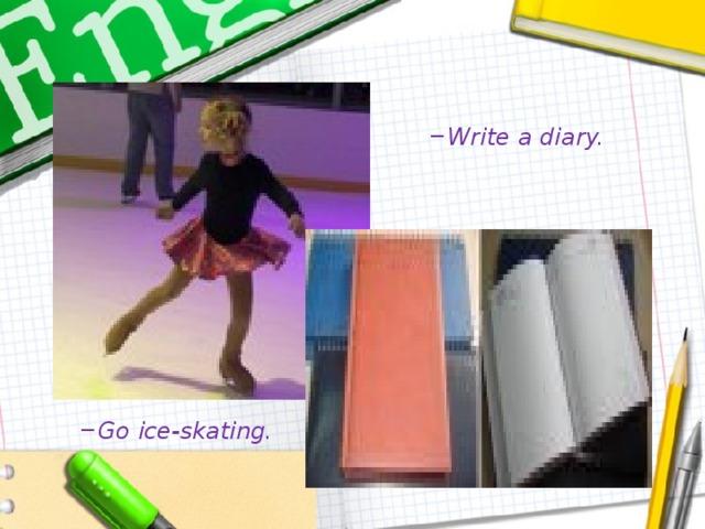 Write a diary. Write a diary. Go ice-skating. Go ice-skating.