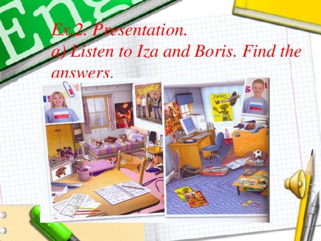 Ex.2. Presentation.  a) Listen to Iza and Boris. Find the answers .