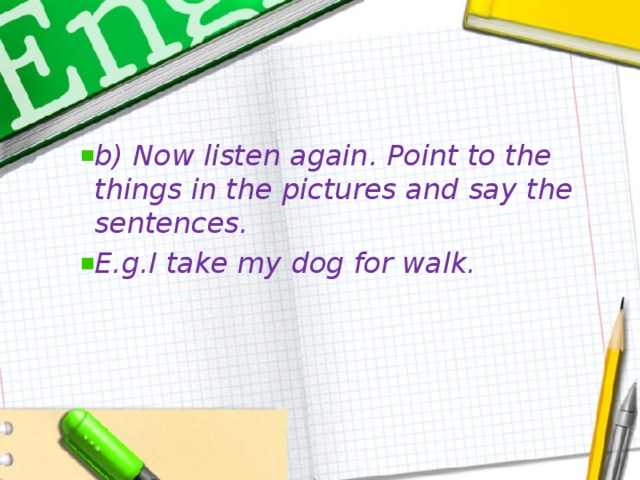 b) Now listen again. Point to the things in the pictures and say the sentences. E.g.I take my dog for walk.