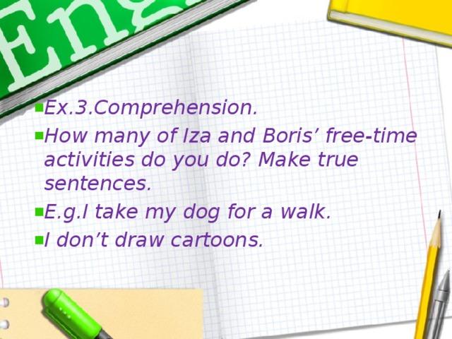 Ex.3.Comprehension. How many of Iza and Boris' free-time activities do you do? Make true sentences. E.g.I take my dog for a walk. I don't draw cartoons.