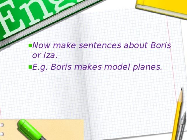 Now make sentences about Boris or Iza. E.g. Boris makes model planes.